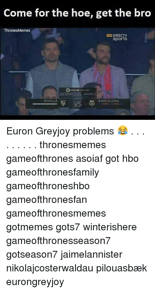Barcelona, Hbo, and Hoe: Come for the hoe, get the bro  ThronesMemes  DIRECTV  sports  SEVILLA  BARCELONA  VS Euron Greyjoy problems 😂 . . . . . . . . . thronesmemes gameofthrones asoiaf got hbo gameofthronesfamily gameofthroneshbo gameofthronesfan gameofthronesmemes gotmemes gots7 winterishere gameofthronesseason7 gotseason7 jaimelannister nikolajcosterwaldau pilouasbæk eurongreyjoy