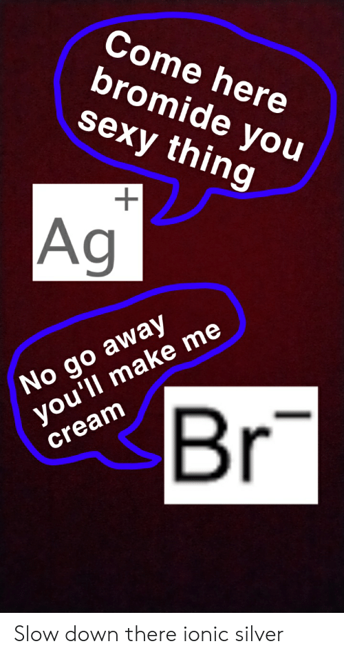 you sexy thing: Come here  bromide you  sexy thing  Ag  No go away  you'll make me  Br  cream Slow down there ionic silver