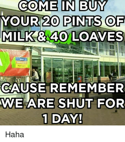 Loave: COME IN BUY  YOUR 20 PINTS OF  MILK BA4O LOAVES  CAUSE REMEMBER  AWE ARE SHUT FOR  1 DAY! Haha
