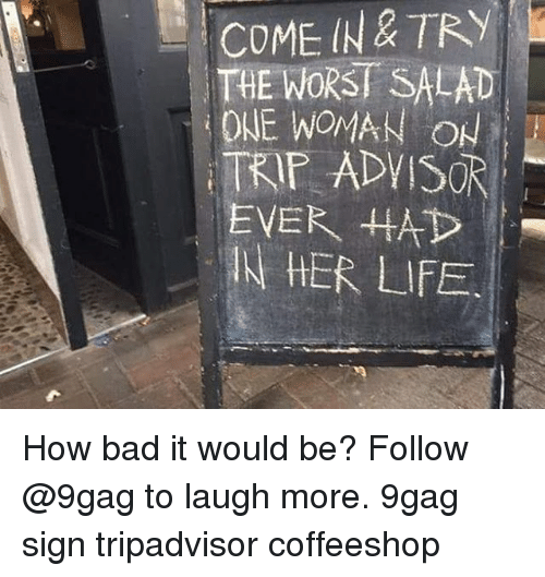 9gag, Bad, and Life: COME IN & TRY  THE WORST SALAD  ONE WOMAN ON  TRIP ADVISOR  N HER LIFE How bad it would be? Follow @9gag to laugh more. 9gag sign tripadvisor coffeeshop