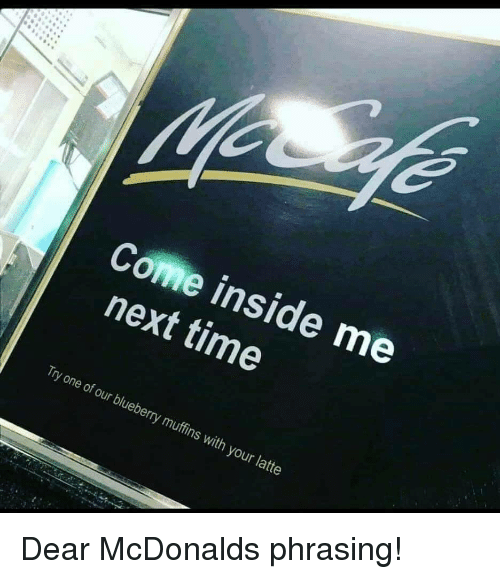 phrasing: Come inside me  next time  Try one of our blueberry muffins with your latte Dear McDonalds phrasing!
