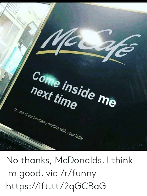 muffins: Come inside me  next time  Try one of our blueberry muffins with your latte No thanks, McDonalds. I think Im good. via /r/funny https://ift.tt/2qGCBaG