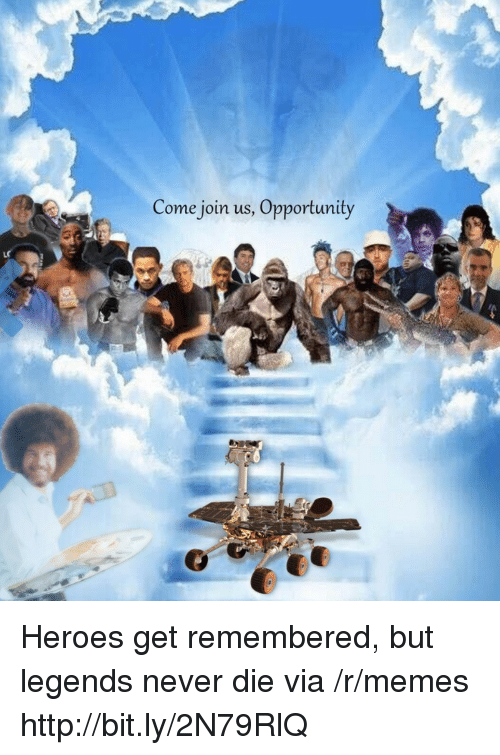 Legends Never Die: Come join us, Opportunity Heroes get remembered, but legends never die via /r/memes http://bit.ly/2N79RlQ