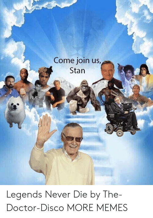 Legends Never Die: Come join us  Stan Legends Never Die by The-Doctor-Disco MORE MEMES
