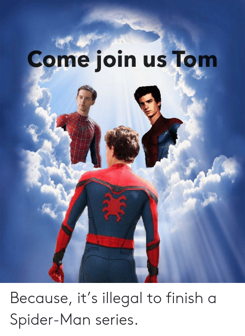 Join Us: Come join us Tom Because, it's illegal to finish a Spider-Man series.