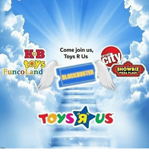 Blockbuster, Pizza, and Toys R Us: Come join us,  Toys R Us  cit  FuncoLand  SHOWBIZ  PIZZA PLACE  BLOCKBUSTER