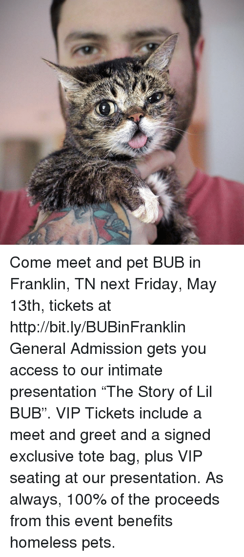 """Anaconda, Friday, and Homeless: Come meet and pet BUB in Franklin, TN next Friday, May 13th, tickets at http://bit.ly/BUBinFranklin   General Admission gets you access to our intimate presentation """"The Story of Lil BUB"""". VIP Tickets include a meet and greet and a signed exclusive tote bag, plus VIP seating at our presentation. As always, 100% of the proceeds from this event benefits homeless pets."""