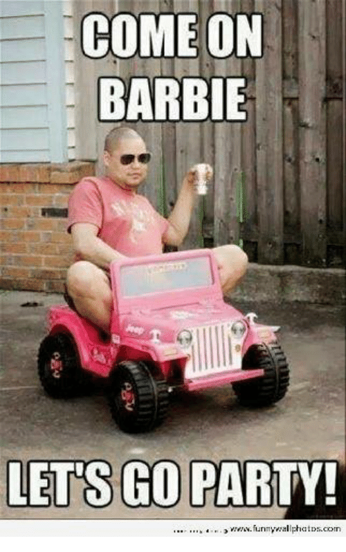 COME ON BARBIE LETS GO PARTY! Nnyviallph | Barbie Meme on ...