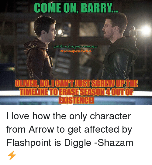Shazam, Affect, and Arrow: COME ON, BARRY  OLIVER URTHE  TIMELINETOLERASESEASONLUUTOF  EXISTENCE! I love how the only character from Arrow to get affected by Flashpoint is Diggle -Shazam ⚡