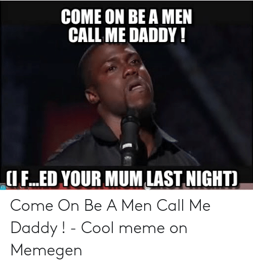 daddy cool: COME ON BE A MEN  CALL ME DADDY!  (1 F..ED YOUR MUMLAST NIGHTI Come On Be A Men Call Me Daddy ! - Cool meme on Memegen