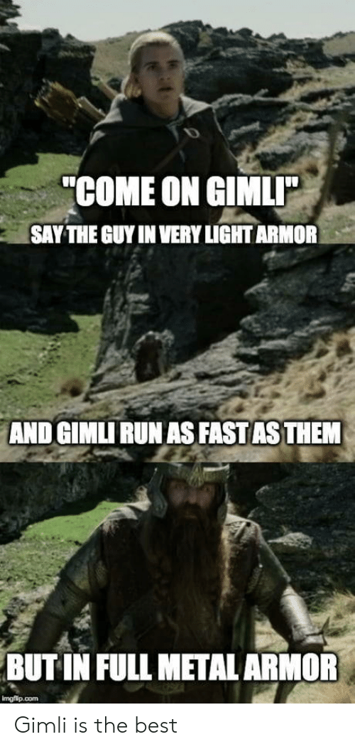 """full metal: """"COME ON GIMLI  SAY THE GUY IN VERY LIGHT ARMOR  AND GIMLI RUN AS FAST AS THEM  BUT IN FULL METAL ARMOR  imgflip.com Gimli is the best"""