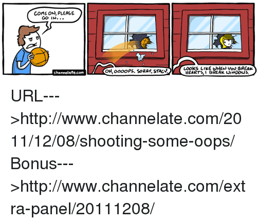 Memes, Sorry, and Windows: cOME ON, PLEASE  GO.  OH, oooo PS. SORRY' STAC  LOOKs LIKE WHEN Vo GREAK  HEARTS,I OREAK WINDOWS  channelate.com URL--->http://www.channelate.com/2011/12/08/shooting-some-oops/ Bonus--->http://www.channelate.com/extra-panel/20111208/