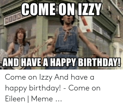 Eileen Meme: COME ONIZ  AND HAVE A HAPPY BIRTHDAY Come on Izzy And have a happy birthday! - Come on Eileen   Meme ...