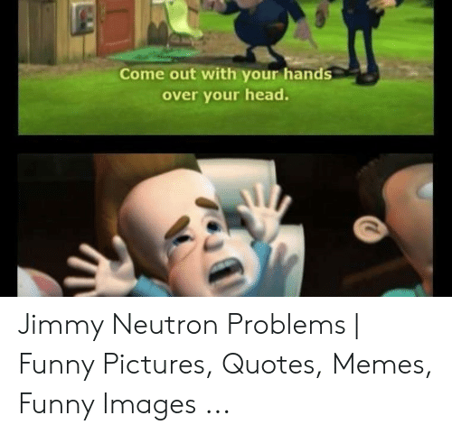 Funny, Head, and Memes: Come out with your hands  over your head. Jimmy Neutron Problems | Funny Pictures, Quotes, Memes, Funny Images ...