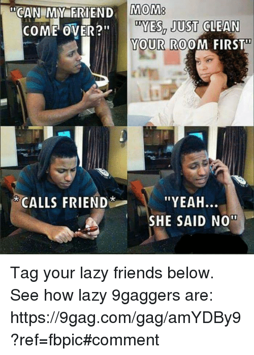 "9gag, Come Over, and Dank: COME OVER?""  CALLS FRIEND  MOM8  DYES, JUST CLEAN  YOUR ROOM FIRST  ''YEAH  SHE SAID NOT Tag your lazy friends below. See how lazy 9gaggers are: https://9gag.com/gag/amYDBy9?ref=fbpic#comment"