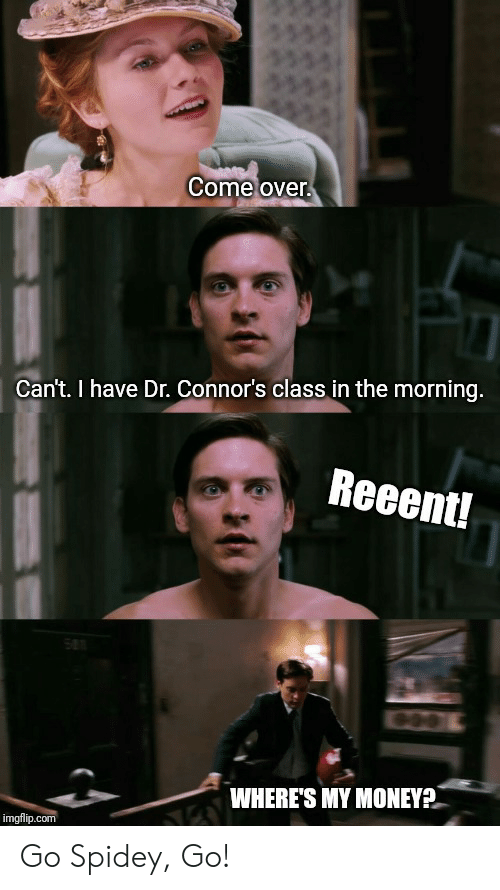 Wheres My Money: Come over  Can't.I have Dr. Connor's class in the morning.  Reeent!  WHERE'S MY MONEY  imgflip.com Go Spidey, Go!