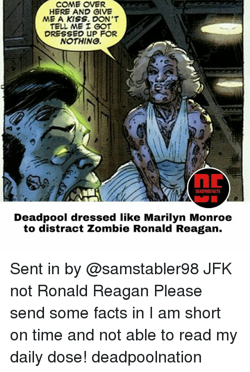 Come Over, Facts, and Memes: COME OVER  HERE AND GIVE  ME A KISS. DON'T  TELL ME GOT  DRESSED UP FOR  NOTHING.  EAOPOOLFACTS  Deadpool dressed like Marilyn Monroe  to distract Zombie Ronald Reagan. Sent in by @samstabler98 JFK not Ronald Reagan Please send some facts in I am short on time and not able to read my daily dose! deadpoolnation