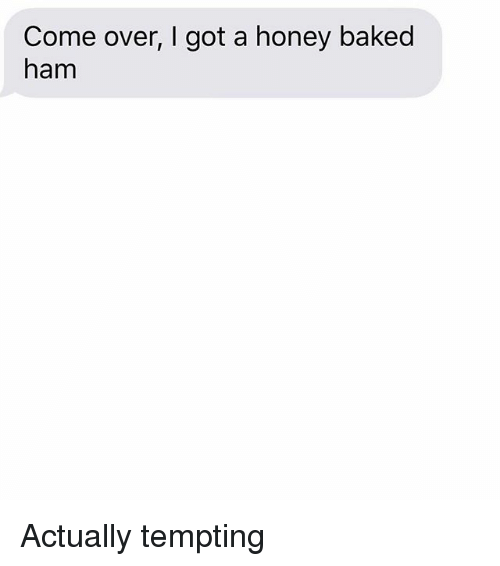 Baked, Come Over, and Relationships: Come over, I got a honey baked  ham Actually tempting