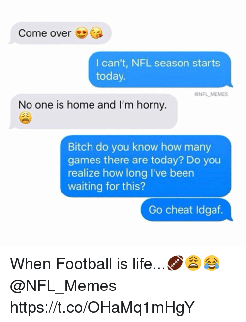 Bitch, Come Over, and Football: Come over  l can't, NFL season starts  today  ONFL MEMES  No one is home and I'm horny.  Bitch do you know how many  games there are today? Do you  realize how long I've been  waiting for this?  Go cheat Idgaf. When Football is life...🏈😩😂 @NFL_Memes https://t.co/OHaMq1mHgY