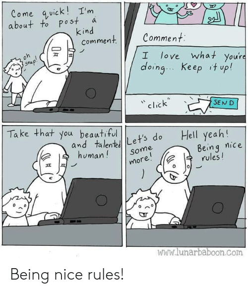 Being Nice: Come quick!I'm  about to post  kind  comment  a  Comment  oh  love what you're  doing Keep it up!  snap!  I  click  SEND  Take that you beautiful  Hell yeah!  and talentLet's do  human!  Being nice  rules!  Some  more!  www.lunarbaboon.com Being nice rules!