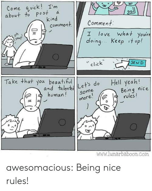 Being Nice: Come quick!I'm  about to post  kind  comment  a  Comment  oh  love what you're  doing Keep it up!  snap!  I  click  SEND  Take that you beautiful  Hell yeah!  and talentLet's do  human!  Being nice  rules!  Some  more!  www.lunarbaboon.com awesomacious:  Being nice rules!