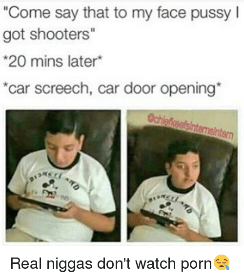 "Memes, Pussy, and Shooters: ""Come say that to my face pussy l  got shooters""  *20 mins later  *car screech, car door opening Real niggas don't watch porn😪"