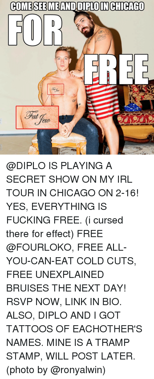 Diplo: COME SEE MEAND DIPLO IN CHICAGO  FOR  FREE @DIPLO IS PLAYING A SECRET SHOW ON MY IRL TOUR IN CHICAGO ON 2-16! YES, EVERYTHING IS FUCKING FREE. (i cursed there for effect) FREE @FOURLOKO, FREE ALL-YOU-CAN-EAT COLD CUTS, FREE UNEXPLAINED BRUISES THE NEXT DAY! RSVP NOW, LINK IN BIO. ALSO, DIPLO AND I GOT TATTOOS OF EACHOTHER'S NAMES. MINE IS A TRAMP STAMP, WILL POST LATER. (photo by @ronyalwin)