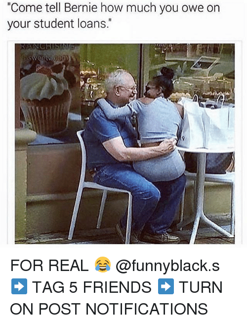 """Dank Memes: """"Come tell Bernie how much you owe on  your student loans. FOR REAL 😂 @funnyblack.s ➡️ TAG 5 FRIENDS ➡️ TURN ON POST NOTIFICATIONS"""
