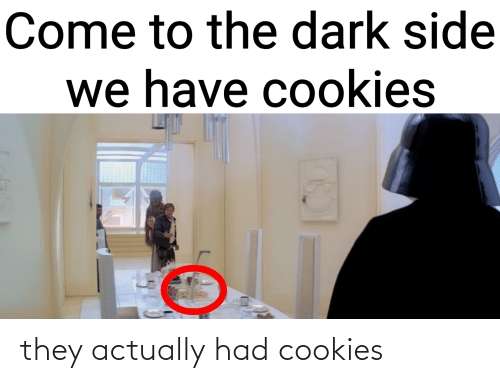come to the dark side: Come to the dark side  we have cookies they actually had cookies