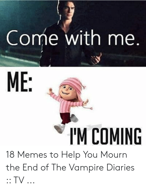 Funny Vampire Memes: Come with me.  ME:  IM COMING 18 Memes to Help You Mourn the End of The Vampire Diaries :: TV ...