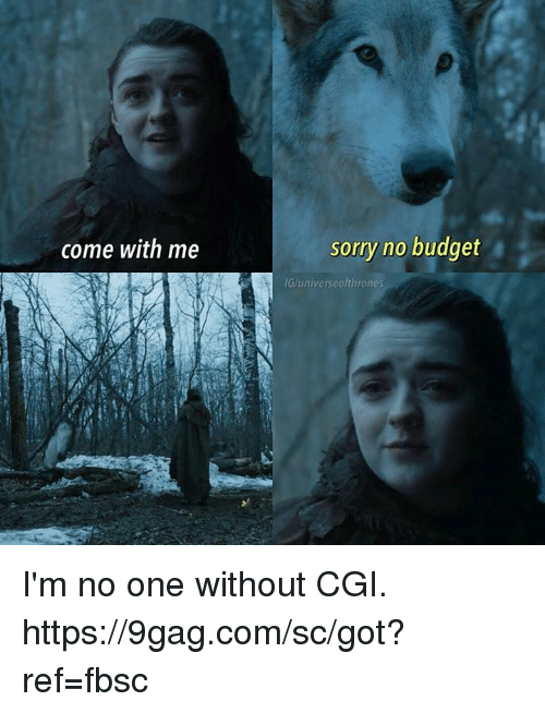 9gag, Dank, and Sorry: come with me  sorry no budget  IG/universeofthrones I'm no one without CGI.  https://9gag.com/sc/got?ref=fbsc