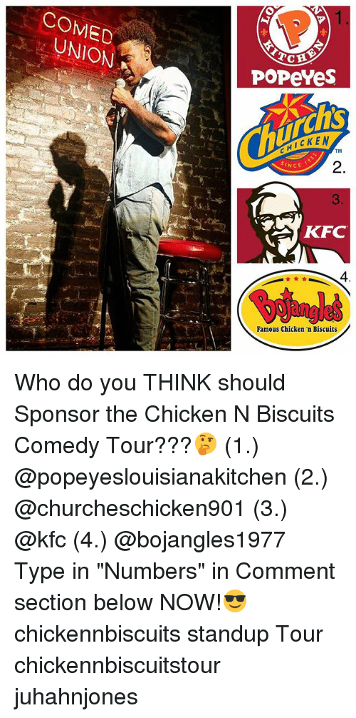 "Kfc, Memes, and Popeyes: COMED  UNION  POPeYes  HICKEN  TM  2.  3  AKFC  SINCE  4  Famous Chicken 'n Biscuits Who do you THINK should Sponsor the Chicken N Biscuits Comedy Tour???🤔 (1.) @popeyeslouisianakitchen (2.) @churcheschicken901 (3.) @kfc (4.) @bojangles1977 Type in ""Numbers"" in Comment section below NOW!😎 chickennbiscuits standup Tour chickennbiscuitstour juhahnjones"