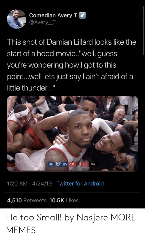 "A Hood: Comedian Averv T K  @Avery_T  This shot of Damian Lillard looks like the  start of a hood movie.""well, guess  you're wondering how l got to this  point...well lets just say l ain't afraid of a  little thunder...""  OKC 115 POR 》) 118 FINAL  1:20 AM 4/24/19 Twitter for Android  4,510 Retweets 10.5K Likes He too Small! by Nasjere MORE MEMES"