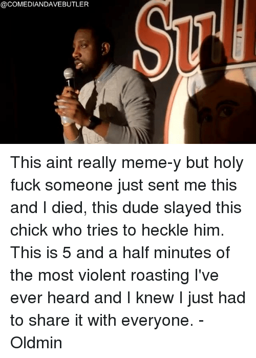 really meme: @COMEDIANDAVEBUTLER This aint really meme-y but holy fuck someone just sent me this and I died, this dude slayed this chick who tries to heckle him.  This is 5 and a half minutes of the most violent roasting I've ever heard and I knew I just had to share it with everyone.  -Oldmin