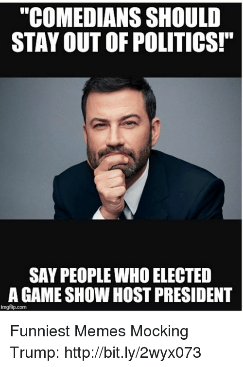 "Memes, Politics, and Game: ""COMEDIANS SHOULD  STAY OUT OF POLITICS!""  SAY PEOPLE WHO ELECTED  A GAME SHOW HOST PRESIDENT  imgflip.com Funniest Memes Mocking Trump: http://bit.ly/2wyx073"