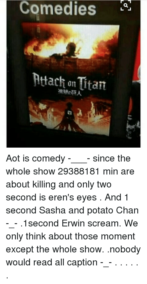 erwin: Comedies  Attach on Itan Aot is comedy -___- since the whole show 29388181 min are about killing and only two second is eren's eyes . And 1 second Sasha and potato Chan -_- .1second Erwin scream. We only think about those moment except the whole show. .nobody would read all caption -_- . . . . . .