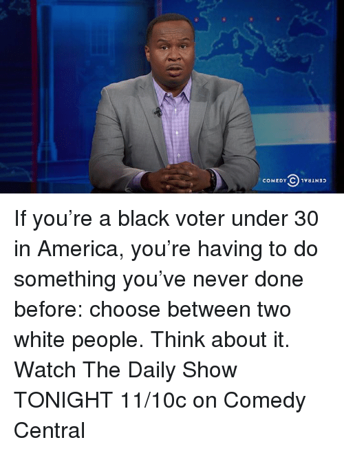 America, Memes, and White People: COMEDY C 1vaiNap If you're a black voter under 30 in America, you're having to do something you've never done before: choose between two white people.  Think about it.  Watch The Daily Show TONIGHT 11/10c on Comedy Central