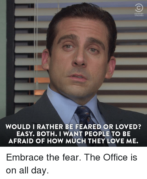 Dank, Love, and The Office: COMEDY  WOULD I RATHER BE FEARED OR LOVED?  EASY. BOTH. I WANT PEOPLE TO BE  AFRAID OF HOW MUCH THEY LOVE ME. Embrace the fear. The Office is on all day.