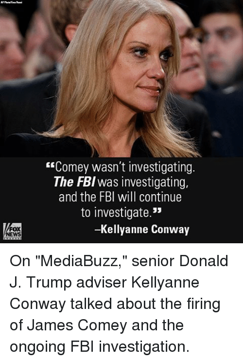 "Kellyanne: ""Comey wasn't investigating  The FBI was investigating,  and the FBI will continue  to investigate.""  -Kellyanne Conway On ""MediaBuzz,"" senior Donald J. Trump adviser Kellyanne Conway talked about the firing of James Comey and the ongoing FBI investigation."