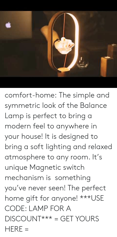 relaxed: comfort-home: The simple and symmetric look of the Balance Lamp is perfect to bring a modern feel to anywhere in your house! It is designed to bring a soft lighting and relaxed atmosphere to any room. It's unique Magnetic switch mechanism is something you've never seen! The perfect home gift for anyone! ***USE CODE: LAMPFOR A DISCOUNT*** = GET YOURS HERE =