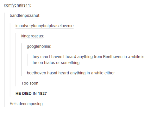 Dank, Soon..., and Beethoven: comfychairs11  bandtenpizzahut  imnotveryfunnybutpleaseloveme  kingcroacus  googlehomie  hey man I haven't heard anything from Beethoven in a while is  he on hiatus or something  beethoven hasnt heard anything in a while either  Too soon  HE DIED IN 1827  He's decomposing