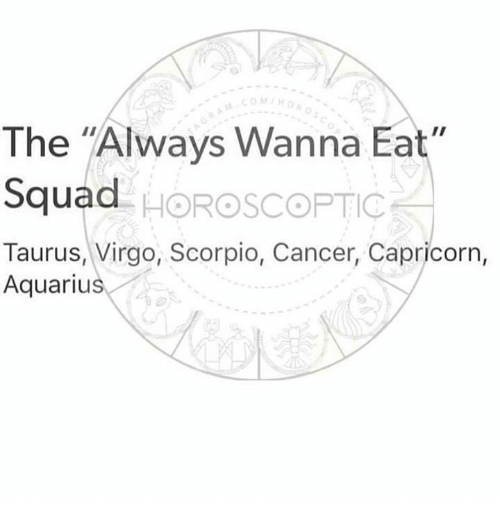 "Squade: COMH  The ""Always Wanna Eat  Squad  Taurus, Virgo, Scorpio, Cancer, Capricorn,  . HOROSCOPTIC  Aquarius"
