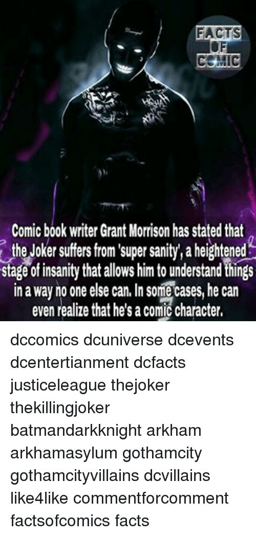 Facts, Joker, and Memes: Comic book writer Grant Morrison has stated that  the Joker suffers from super sanity, aheightened  stage of insanity that allows him to understand things  in a way no one else can. In some cases, he can  even realize that he's a comic character, dccomics dcuniverse dcevents dcentertianment dcfacts justiceleague thejoker thekillingjoker batmandarkknight arkham arkhamasylum gothamcity gothamcityvillains dcvillains like4like commentforcomment factsofcomics facts