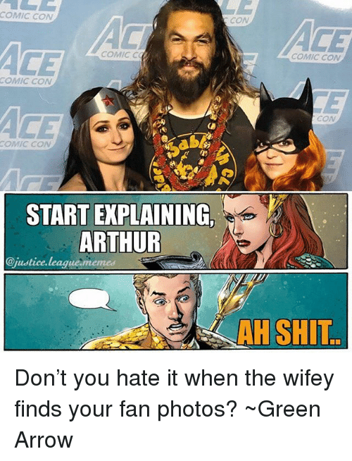 League Memes: COMIC CON  CON  CE  COMIC C  COMIC CON  COMIC CON  CON  COMIC CON  L)  START EXPLAINING  ARTHUR  @justice.league memes  AH SHIT Don't you hate it when the wifey finds your fan photos? ~Green Arrow