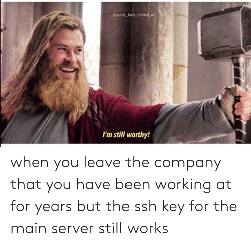 server: @comic facts_marvel d  I'm still worthy! when you leave the company that you have been working at for years but the ssh key for the main server still works