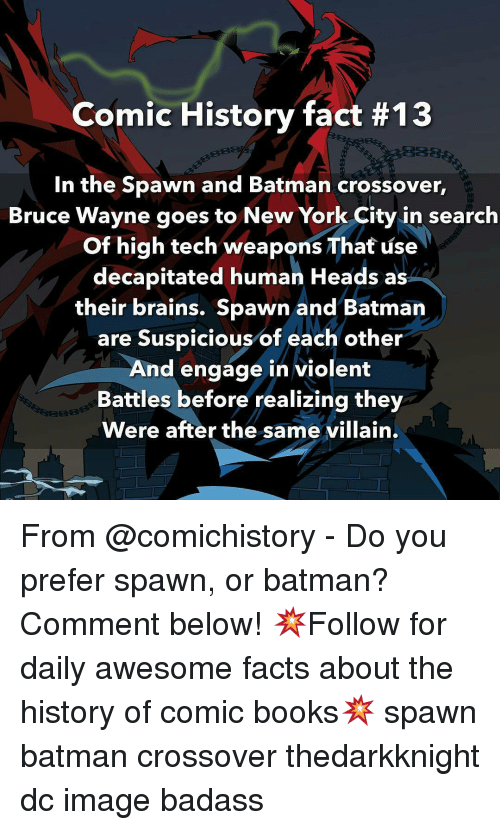 Wayned: Comic History fact #13  In the Spawn and Batman crossover,  Bruce Wayne goes to New York City in search  of high tech weapons That use  decapitated human Heads as  their brains. Spawn and Batman  are Suspicious of each other  And engage in violent  Battles before realizing they  Were after the same villain. From @comichistory - Do you prefer spawn, or batman? Comment below! 💥Follow for daily awesome facts about the history of comic books💥 spawn batman crossover thedarkknight dc image badass