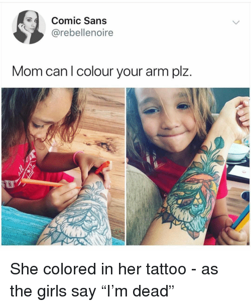"""comic sans: Comic Sans  @rebellenoire  Mom can l colour your arm plz. She colored in her tattoo - as the girls say """"I'm dead"""""""