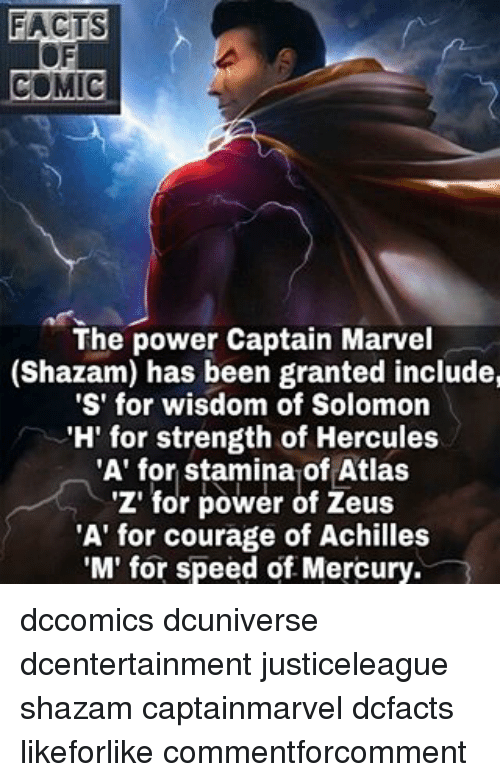 Memes, Shazam, and Hercule: COMIC  The power Captain Marvel  (Shazam) has been granted include,  'S' for wisdom of Solomon  'H' for strength of Hercules  'A' for stamina of Atlas  'Z' for power of Zeus  'A' for courage of Achilles  'M' for speed of Mercury. dccomics dcuniverse dcentertainment justiceleague shazam captainmarvel dcfacts likeforlike commentforcomment