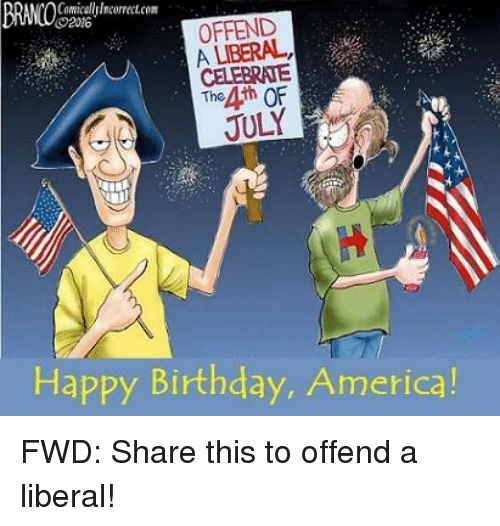 comicallylncorrectcon o2016 offend celebrate the 4th of july happy birthday 2969898 🔥 25 best memes about forwardsfromgrandma and happy birthday