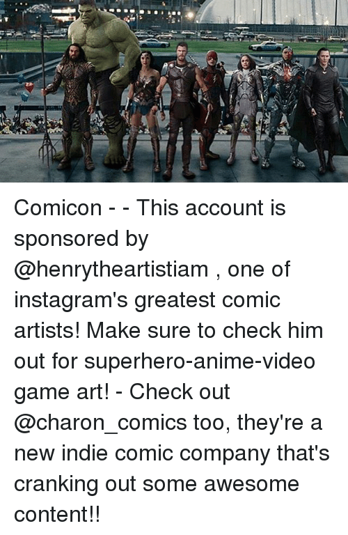 videos games: Comicon - - This account is sponsored by @henrytheartistiam , one of instagram's greatest comic artists! Make sure to check him out for superhero-anime-video game art! - Check out @charon_comics too, they're a new indie comic company that's cranking out some awesome content!!
